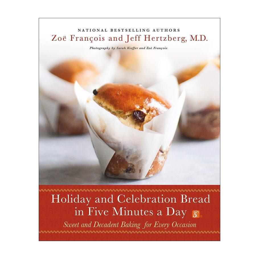 Holiday and Celebration Bread in Five Minutes a Day by Zoe Francois and Jeff Hertzberg